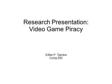 Research Presentation: Video <strong>Game</strong> Piracy Edfan P. Tjandra Comp 450.