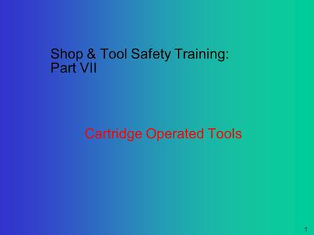 1 Shop & Tool Safety Training: Part VII Cartridge Operated Tools.