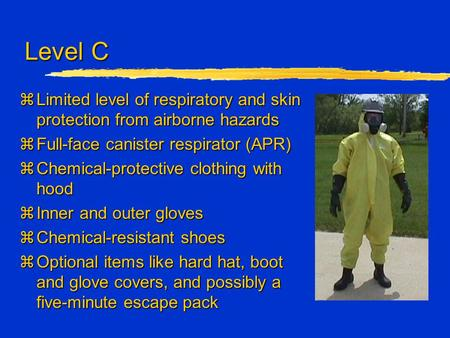 Level C zLimited level of respiratory and skin protection from airborne hazards zFull-face canister respirator (APR) zChemical-protective clothing with.