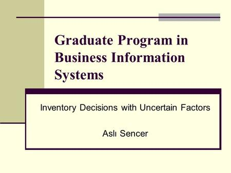 Graduate Program in Business Information Systems Inventory Decisions with Uncertain Factors Aslı Sencer.