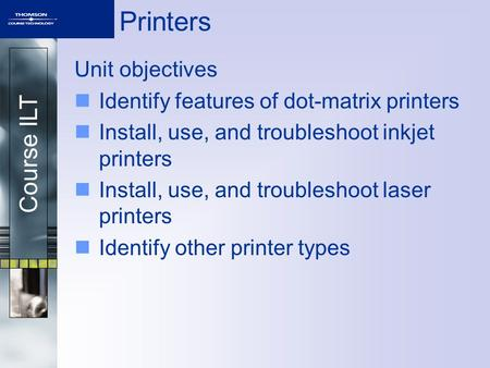 Course ILT Printers Unit objectives Identify features of dot-matrix printers Install, use, and troubleshoot inkjet printers Install, use, and troubleshoot.