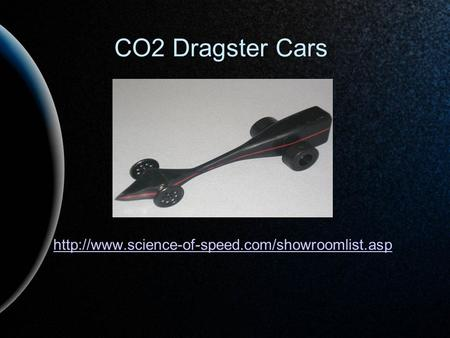 CO2 Dragster Cars http://www.science-of-speed.com/showroomlist.asp.