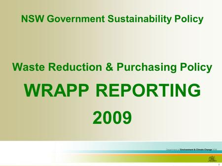 1 NSW Government Sustainability Policy <strong>Waste</strong> Reduction & Purchasing Policy WRAPP REPORTING 2009.