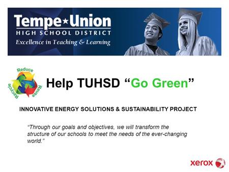Help TUHSD Go Green Through our goals and objectives, we will transform the structure of our schools to meet the needs of the ever-changing world. INNOVATIVE.