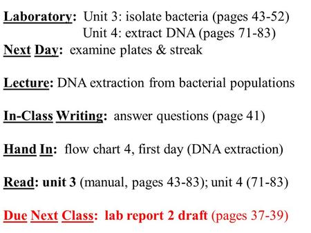 Laboratory: Unit 3: isolate bacteria (pages 43-52) Unit 4: extract DNA (pages 71-83) Next Day: examine plates & streak Lecture: DNA extraction from bacterial.