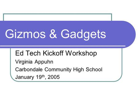 Gizmos & Gadgets Ed Tech Kickoff Workshop Virginia Appuhn Carbondale Community High School January 19 th, 2005.