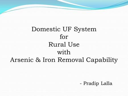 Domestic UF System for Rural Use with Arsenic & Iron Removal Capability - Pradip Lalla.