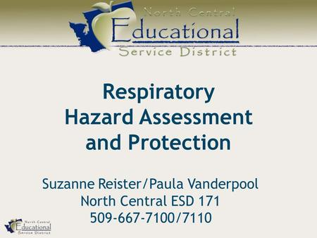 Respiratory Hazard Assessment and Protection Suzanne Reister/Paula Vanderpool North Central ESD 171 509-667-7100/7110.