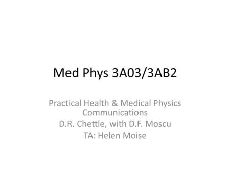 Med Phys 3A03/3AB2 Practical Health & Medical Physics Communications D.R. Chettle, with D.F. Moscu TA: Helen Moise.