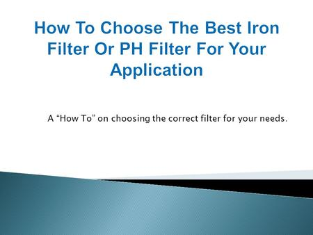 A How To on choosing the correct filter for your needs.