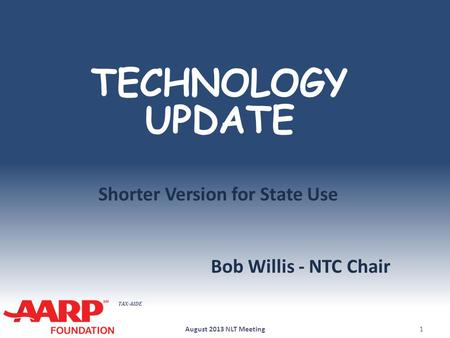 TAX-AIDE TECHNOLOGY UPDATE Bob Willis - NTC Chair August 2013 NLT Meeting1 Shorter Version for State Use.