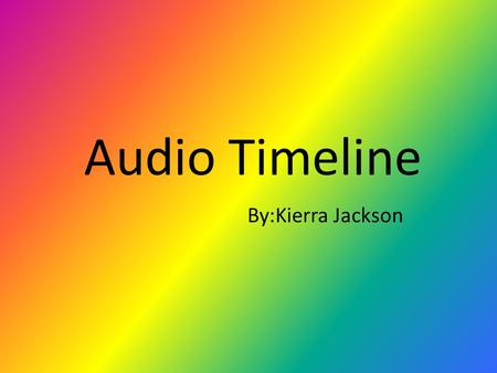 Audio Timeline By:Kierra Jackson. First Recording-1877 Thomas Alva Edison recorded a musical composition in his lab. Thomas Alva Edison conceived the.