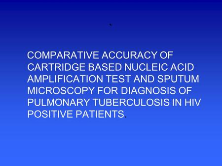 ` COMPARATIVE ACCURACY OF CARTRIDGE BASED NUCLEIC ACID AMPLIFICATION TEST AND SPUTUM MICROSCOPY FOR DIAGNOSIS OF PULMONARY TUBERCULOSIS IN HIV POSITIVE.