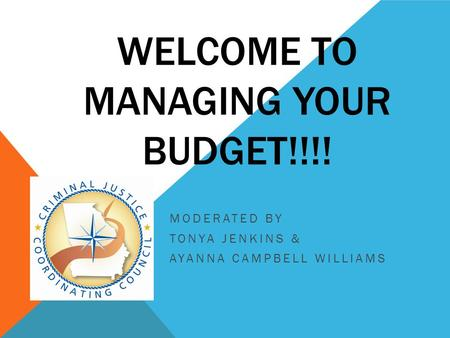WELCOME TO MANAGING YOUR BUDGET!!!! MODERATED BY TONYA JENKINS & AYANNA CAMPBELL WILLIAMS.