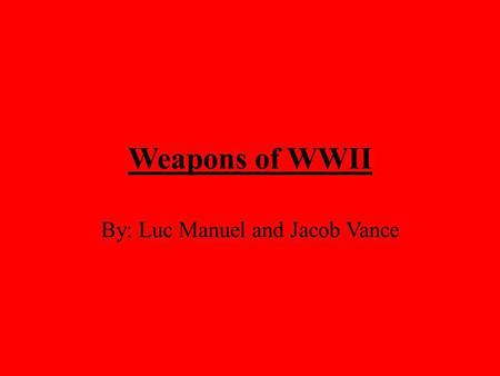 Weapons of WWII By: Luc Manuel and Jacob Vance. World War II was the largest armed conflict in history, spanning the entire world and involving more countries.