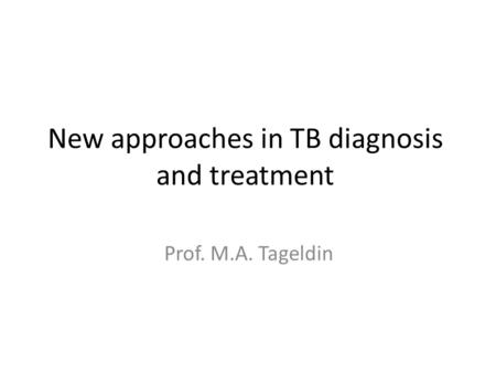 New approaches in TB diagnosis and treatment Prof. M.A. Tageldin.