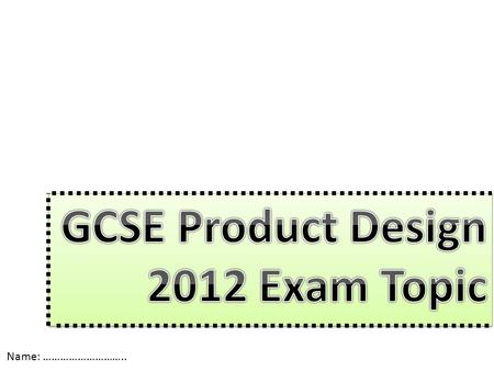 GCSE Product Design 2012 Exam Topic Name: ………………………..