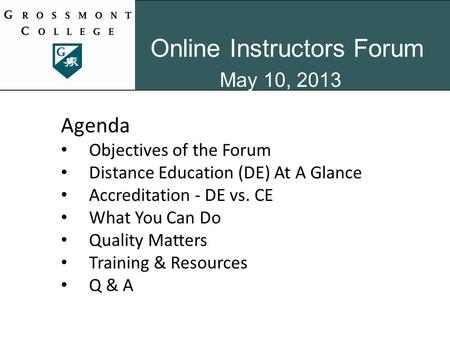 Online Instructors Forum May 10, 2013 Agenda Objectives of the Forum Distance Education (DE) At A Glance Accreditation - DE vs. CE What You Can Do Quality.