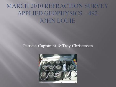 Patricia Capistrant & Troy Christensen. Introduction To Refraction -Seismic refraction surveying provides earth scientists and engineers with information.