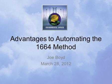 Advantages to Automating the 1664 Method Joe Boyd March 28, 2012.