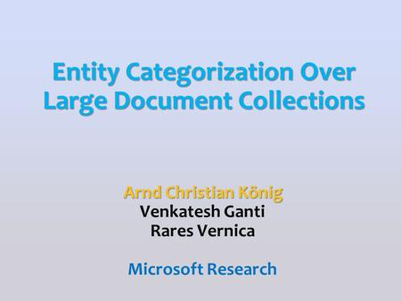 Arnd Christian König Venkatesh Ganti Rares Vernica Microsoft Research Entity Categorization Over Large Document Collections.