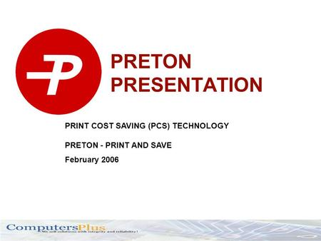 PRETON PRESENTATION PRINT COST SAVING (PCS) TECHNOLOGY PRETON - PRINT AND SAVE February 2006.