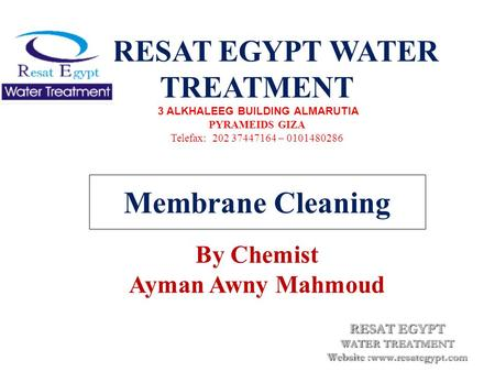 Membrane Cleaning RESAT EGYPT WATER TREATMENT 3 ALKHALEEG BUILDING ALMARUTIA PYRAMEIDS GIZA Telefax: 202 37447164 – 0101480286 By Chemist Ayman Awny Mahmoud.