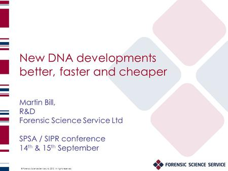 © Forensic Science Service Ltd. 2010. All rights reserved. New DNA developments better, faster and cheaper Martin Bill, R&D Forensic Science Service Ltd.