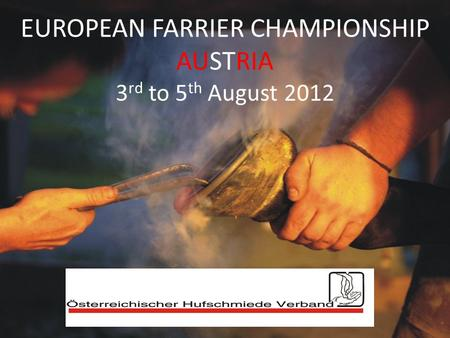 EUROPEAN FARRIER CHAMPIONSHIP AUSTRIA 3 rd to 5 th August 2012.
