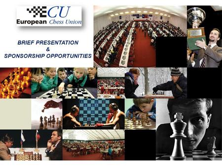 BRIEF PRESENTATION & SPONSORSHIP OPPORTUNITIES. About Us European Chess Union is an independent association founded on 1985 in Graz, Austria; ECU is the.