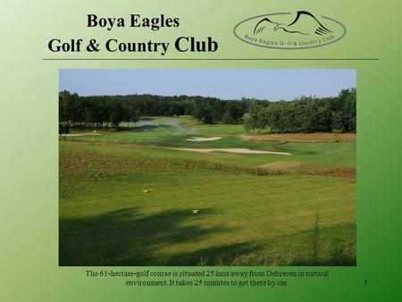 The 61-hectare-golf course is situated 25 kms away from Debrecen in natural environment. It takes 25 minutes to get there by car. 1 Boya Eagles Golf &
