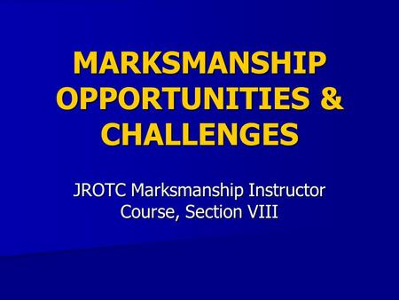 MARKSMANSHIP OPPORTUNITIES & CHALLENGES JROTC Marksmanship Instructor Course, Section VIII.