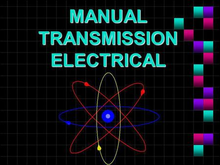MANUAL TRANSMISSION ELECTRICAL. OBJECTIVES n Diagnose electrical problems by logic and symptom description. n Perform troubleshooting procedures using.
