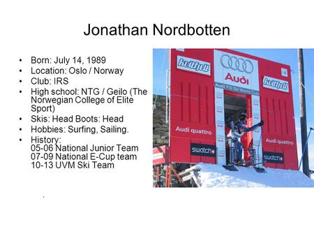 Jonathan Nordbotten Born: July 14, 1989 Location: Oslo / Norway Club: IRS High school: NTG / Geilo (The Norwegian College of Elite Sport) Skis: Head Boots:
