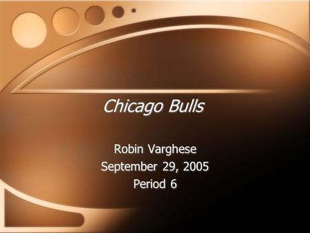 Chicago Bulls Robin Varghese September 29, 2005 Period 6 Robin Varghese September 29, 2005 Period 6.