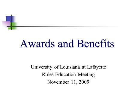 Awards and Benefits University of Louisiana at Lafayette Rules Education Meeting November 11, 2009.