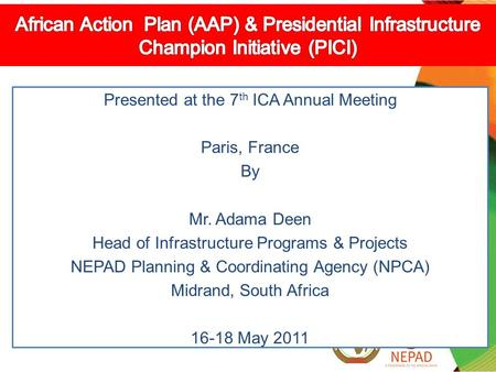 Presented at the 7 th ICA Annual Meeting Paris, France By Mr. Adama Deen Head of Infrastructure Programs & Projects NEPAD Planning & Coordinating Agency.