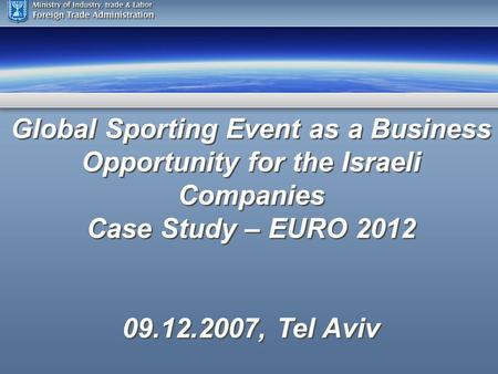 Global Sporting Event as a Business Opportunity for the Israeli Companies Case Study – EURO 2012 09.12.2007, Tel Aviv Global Sporting Event as a Business.