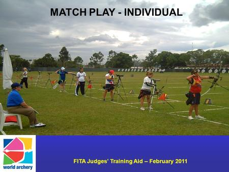 FITA Judges Training Aid – February 2011 MATCH PLAY - INDIVIDUAL.