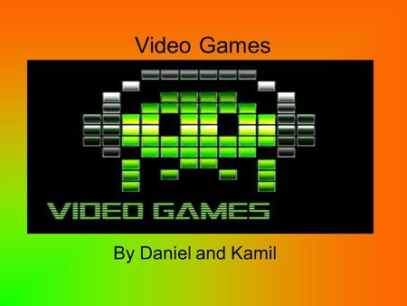 Video Games By Daniel and Kamil. What is a video game? A video game is a an electronic game that involves interaction with a user interface to generate.