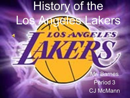 History of the Los Angeles Lakers Mr. Barnes Period 3 CJ McMann.