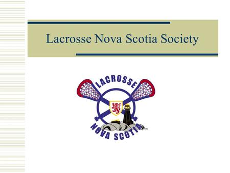Lacrosse Nova Scotia Society. The Lacrosse Nova Scotia Society (LNSS) is a non-profit organization that acts as the recognized lacrosse authority throughout.