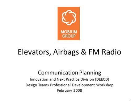 1 Elevators, Airbags & FM Radio Communication Planning Innovation and Next Practice Division (DEECD) Design Teams Professional Development Workshop February.
