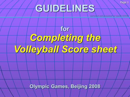 Corrected and presented by László HERPAI Page 1GUIDELINESfor Completing the Volleyball Score sheet Olympic Games, Beijing 2008.