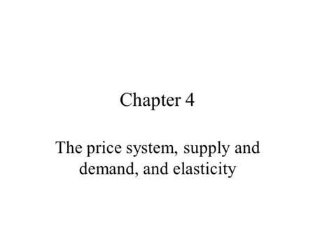 Chapter 4 The price system, supply and demand, and elasticity.