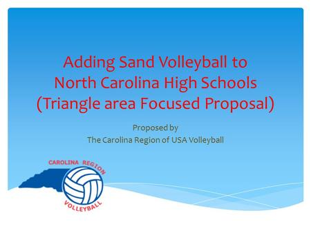 Adding Sand Volleyball to North Carolina High Schools (Triangle area Focused Proposal) Proposed by The Carolina Region of USA Volleyball.