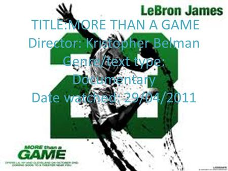 TITLE:MORE THAN A GAME Director: Kristopher Belman Genre/text type: Documentary Date watched: 29/04/2011.