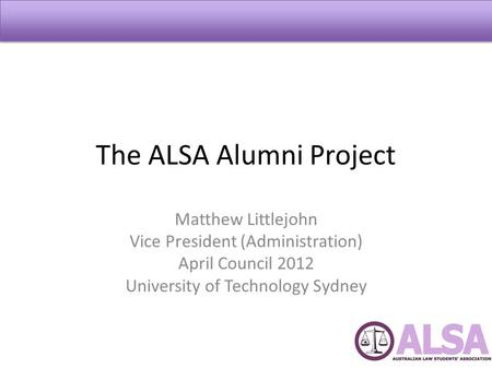 The ALSA Alumni Project Matthew Littlejohn Vice President (Administration) April Council 2012 University of Technology Sydney.