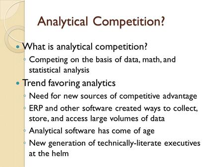 Analytical Competition? What is analytical competition? Competing on the basis of data, math, and statistical analysis Trend favoring analytics Need for.