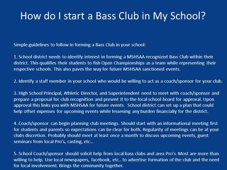 How do I start a Bass Club in My School? Simple guidelines to follow in forming a Bass Club in your school: 1. School district needs to identify interest.